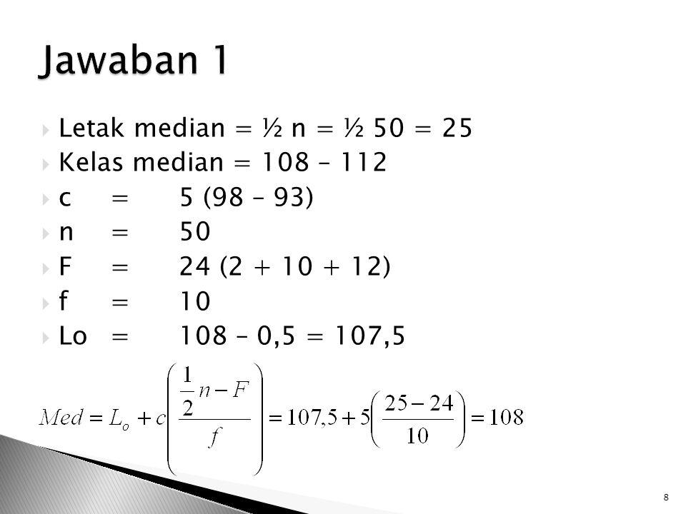 Jawaban 1 Letak median = ½ n = ½ 50 = 25 Kelas median = 108 – 112