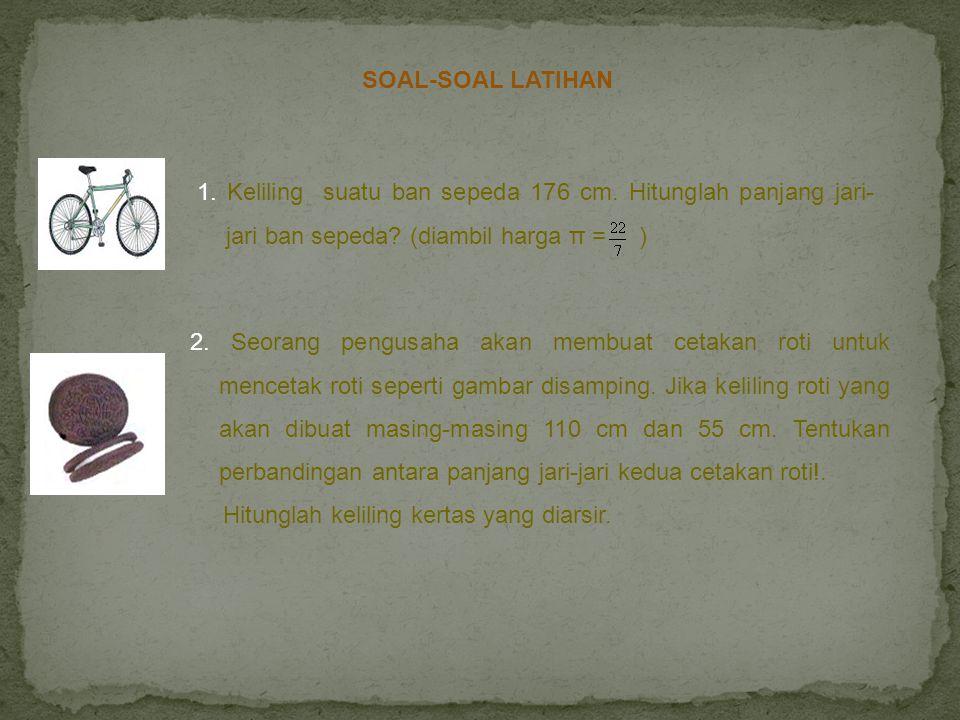 SOAL-SOAL LATIHAN 1. Keliling suatu ban sepeda 176 cm. Hitunglah panjang jari-jari ban sepeda (diambil harga π = )