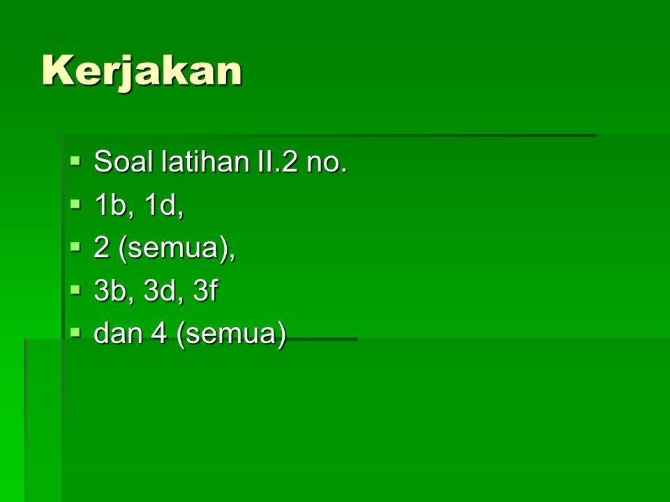 Kerjakan Soal latihan II.2 no. 1b, 1d, 2 (semua), 3b, 3d, 3f