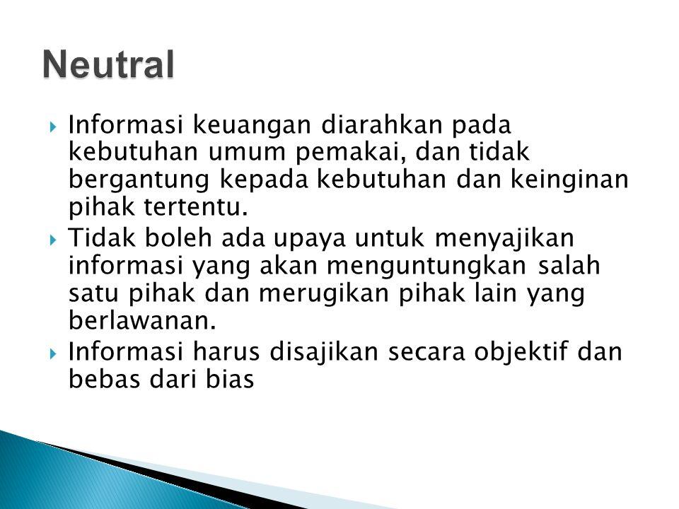 Neutral Informasi keuangan diarahkan pada kebutuhan umum pemakai, dan tidak bergantung kepada kebutuhan dan keinginan pihak tertentu.