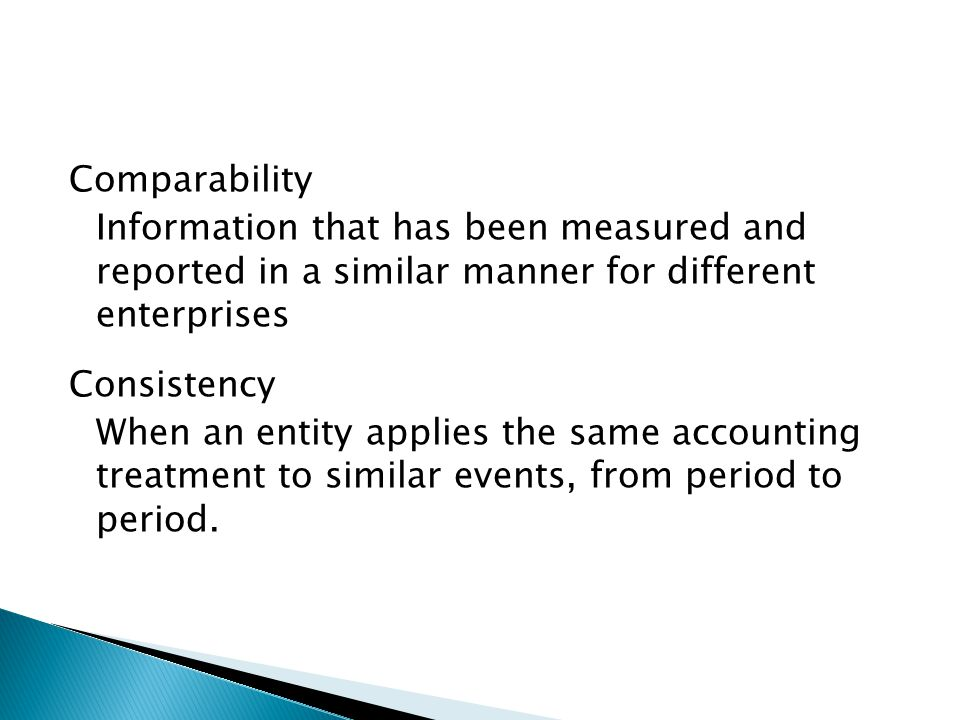 Comparability Information that has been measured and reported in a similar manner for different enterprises Consistency When an entity applies the same accounting treatment to similar events, from period to period.