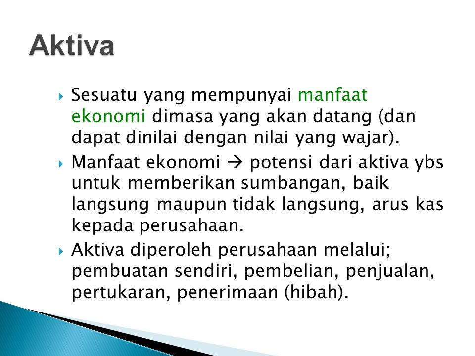 Aktiva Sesuatu yang mempunyai manfaat ekonomi dimasa yang akan datang (dan dapat dinilai dengan nilai yang wajar).