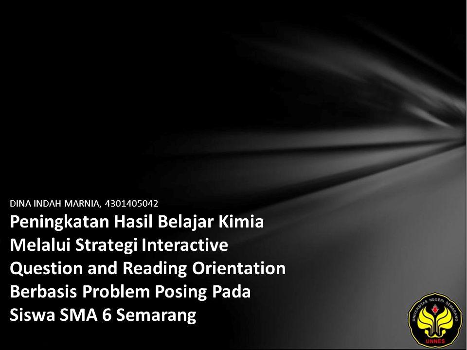 DINA INDAH MARNIA, 4301405042 Peningkatan Hasil Belajar Kimia Melalui Strategi Interactive Question and Reading Orientation Berbasis Problem Posing Pada Siswa SMA 6 Semarang