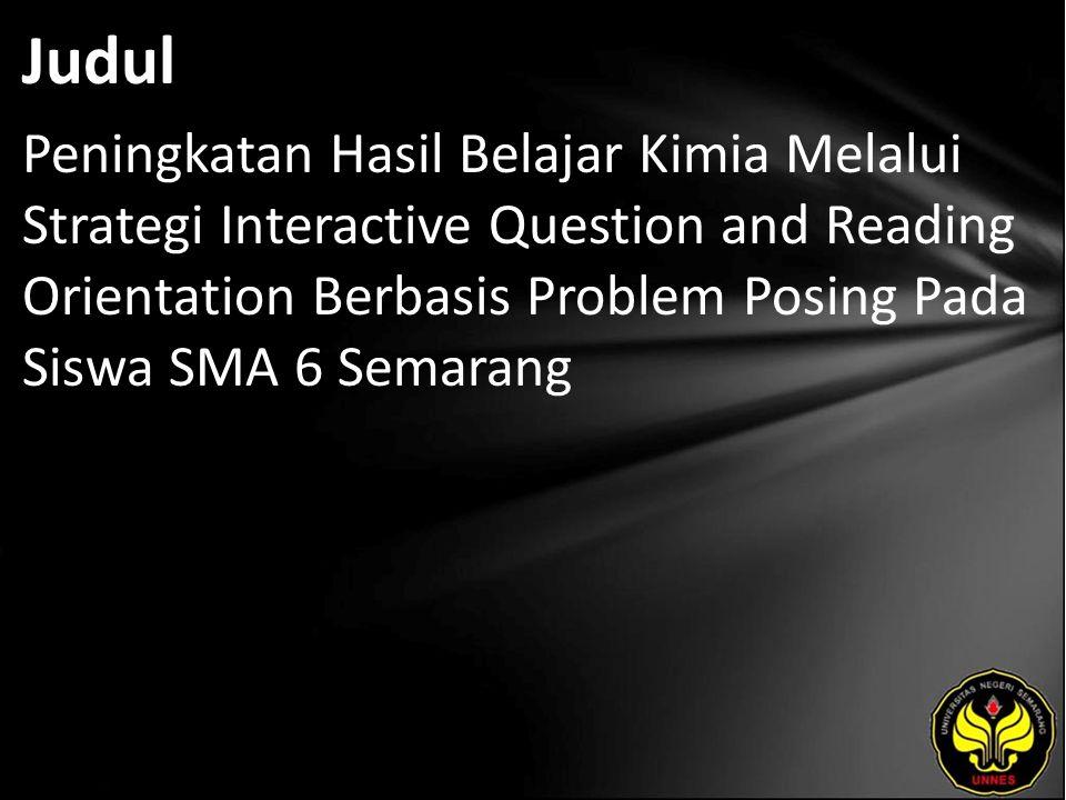Judul Peningkatan Hasil Belajar Kimia Melalui Strategi Interactive Question and Reading Orientation Berbasis Problem Posing Pada Siswa SMA 6 Semarang.