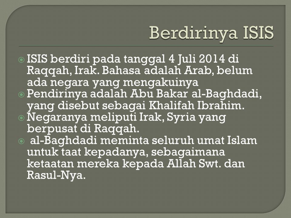 Berdirinya ISIS ISIS berdiri pada tanggal 4 Juli 2014 di Raqqah, Irak. Bahasa adalah Arab, belum ada negara yang mengakuinya.