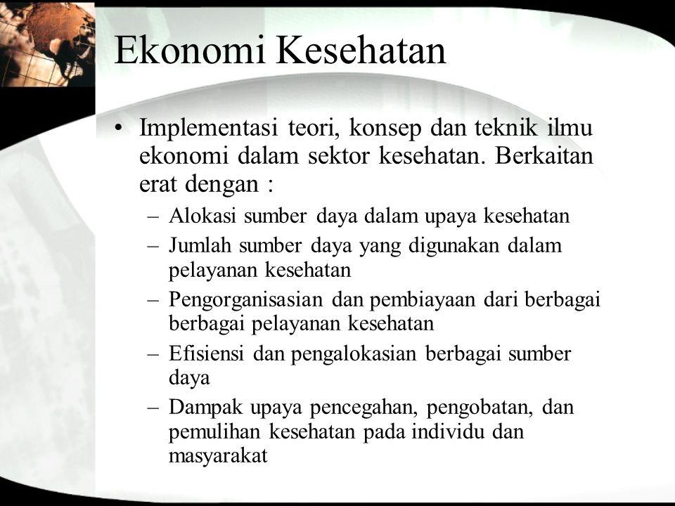 Ekonomi Kesehatan Implementasi teori, konsep dan teknik ilmu ekonomi dalam sektor kesehatan. Berkaitan erat dengan :