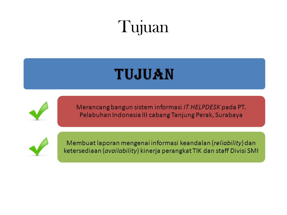 Tujuan TUJUAN. Merancang bangun sistem informasi IT HELPDESK pada PT. Pelabuhan Indonesia III cabang Tanjung Perak, Surabaya.