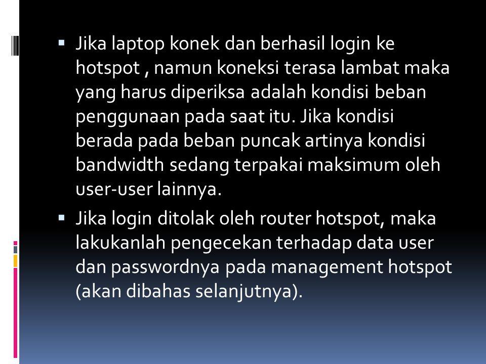 Jika laptop konek dan berhasil login ke hotspot , namun koneksi terasa lambat maka yang harus diperiksa adalah kondisi beban penggunaan pada saat itu. Jika kondisi berada pada beban puncak artinya kondisi bandwidth sedang terpakai maksimum oleh user-user lainnya.
