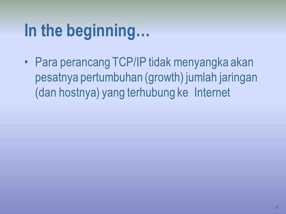 In the beginning… Para perancang TCP/IP tidak menyangka akan pesatnya pertumbuhan (growth) jumlah jaringan (dan hostnya) yang terhubung ke Internet.