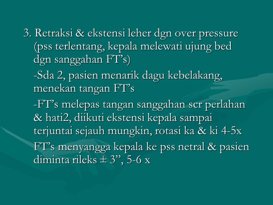 3. Retraksi & ekstensi leher dgn over pressure (pss terlentang, kepala melewati ujung bed dgn sanggahan FT's)
