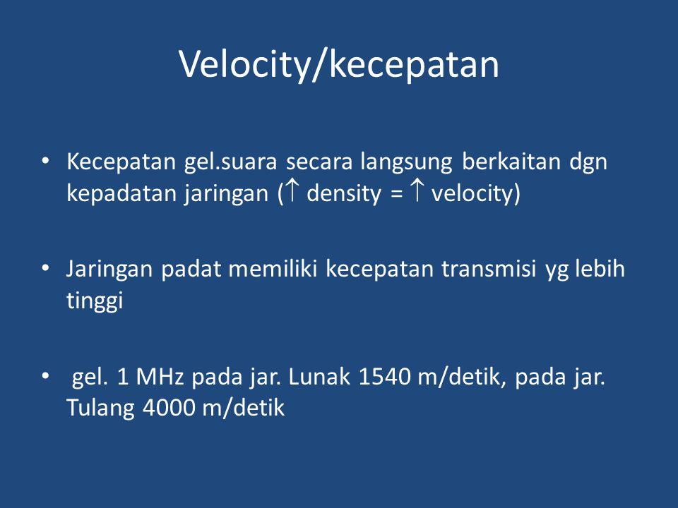 Velocity/kecepatan Kecepatan gel.suara secara langsung berkaitan dgn kepadatan jaringan ( density =  velocity)