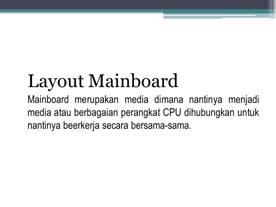 Layout Mainboard Mainboard merupakan media dimana nantinya menjadi media atau berbagaian perangkat CPU dihubungkan untuk nantinya beerkerja secara bersama-sama.