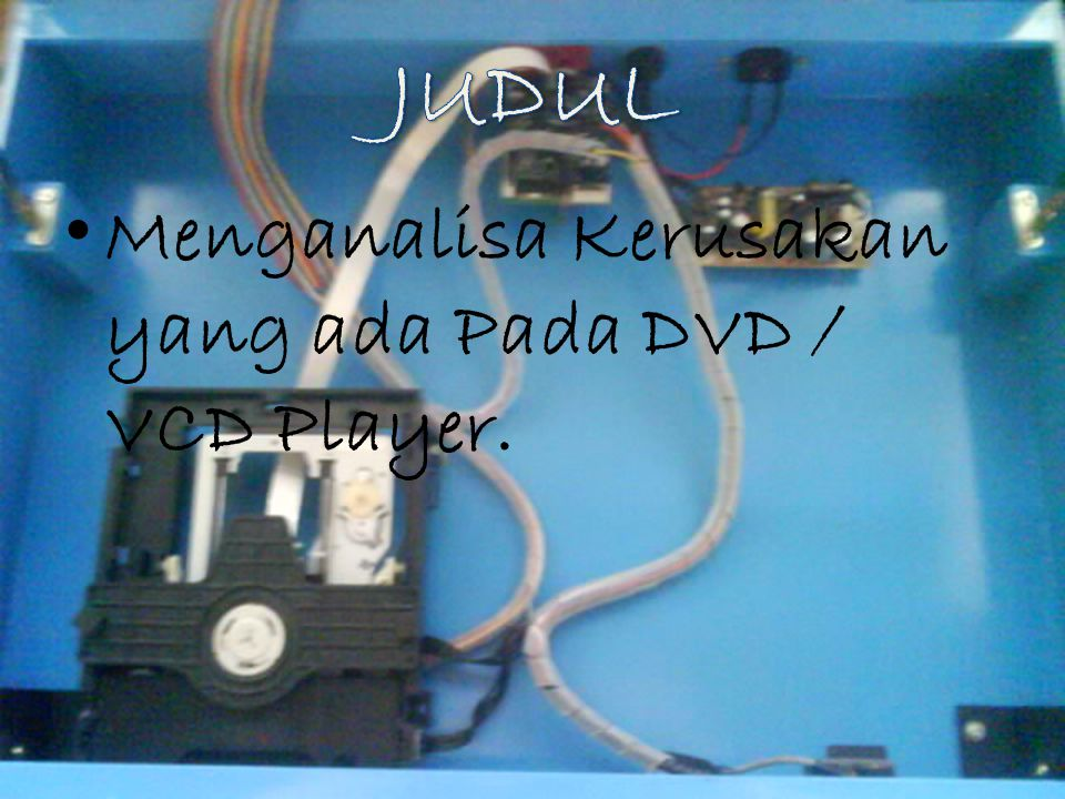 JUDUL Menganalisa Kerusakan yang ada Pada DVD / VCD Player.