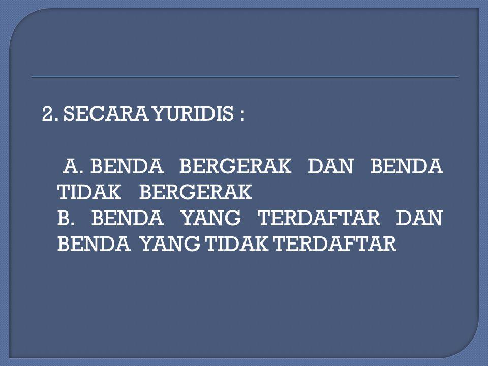 2. SECARA YURIDIS : A. BENDA BERGERAK DAN BENDA TIDAK BERGERAK B