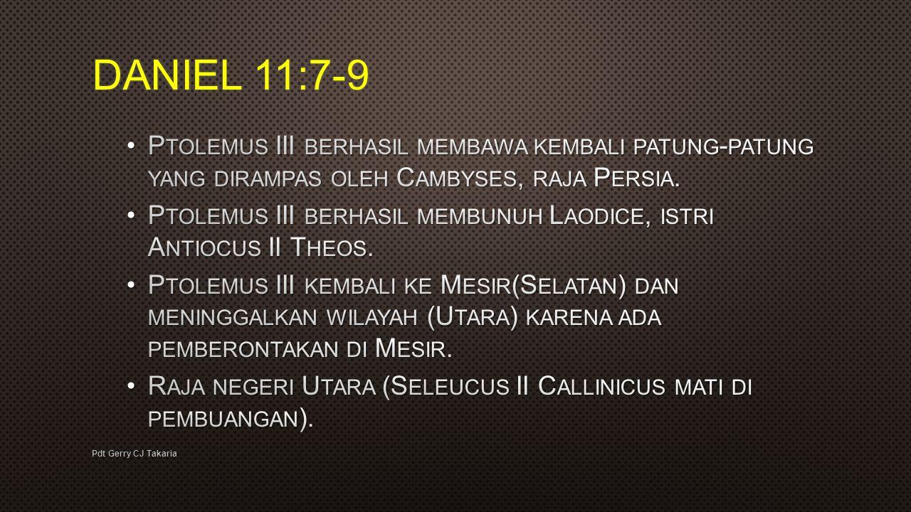 DANIEL 11:7-9 Ptolemus III berhasil membawa kembali patung-patung yang dirampas oleh Cambyses, raja Persia.