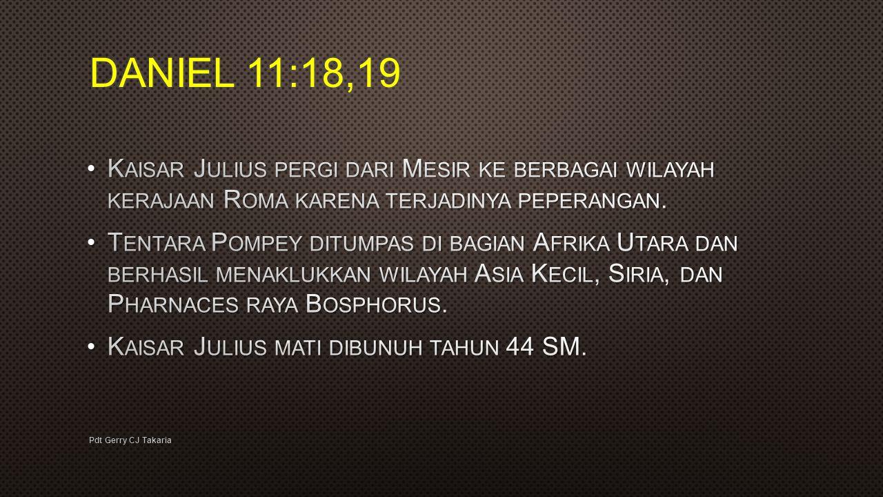 DANIEL 11:18,19 Kaisar Julius pergi dari Mesir ke berbagai wilayah kerajaan Roma karena terjadinya peperangan.