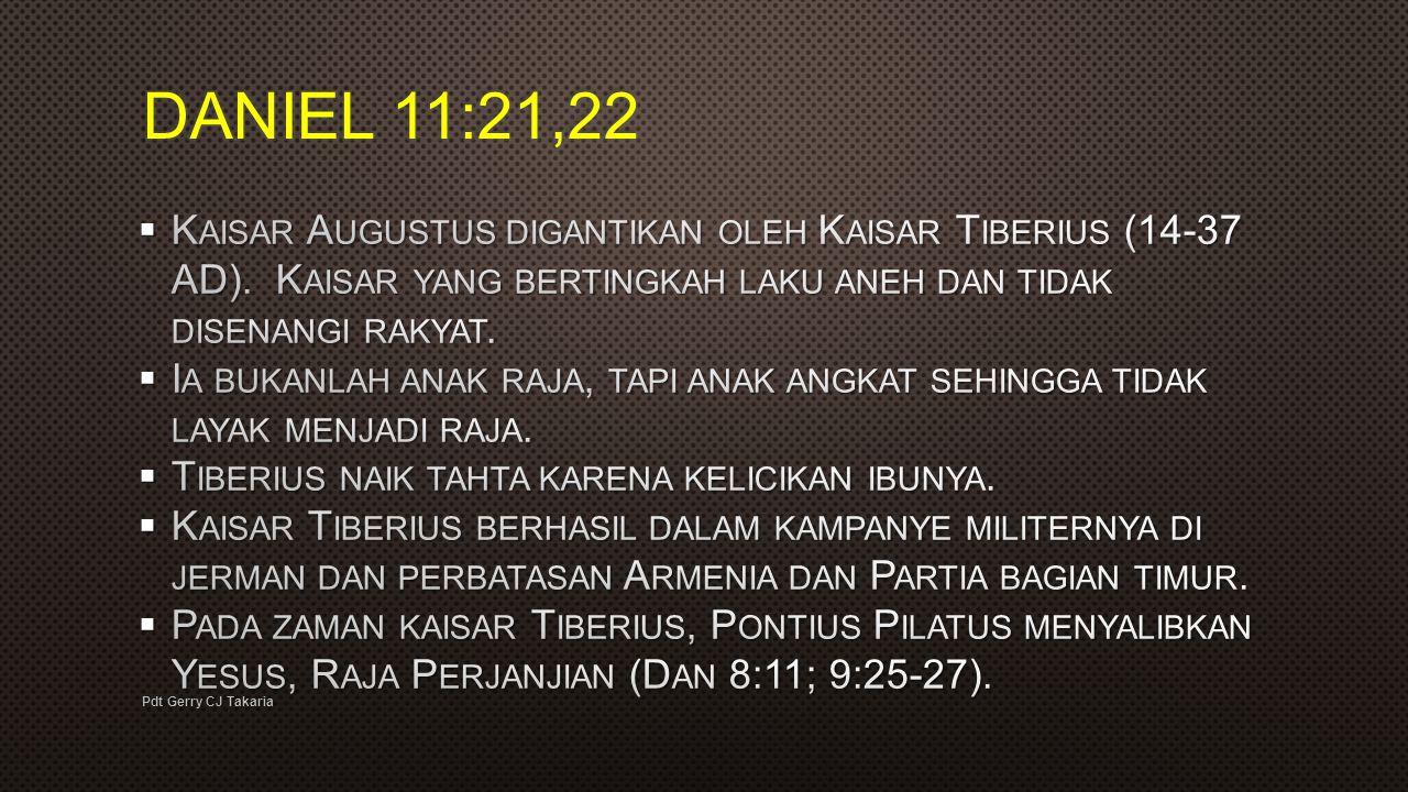 DANIEL 11:21,22 Kaisar Augustus digantikan oleh Kaisar Tiberius (14-37 AD). Kaisar yang bertingkah laku aneh dan tidak disenangi rakyat.