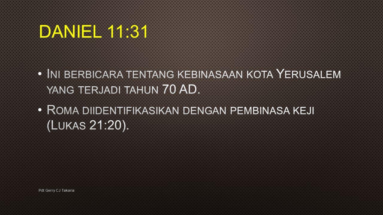 DANIEL 11:31 Ini berbicara tentang kebinasaan kota Yerusalem yang terjadi tahun 70 AD. Roma diidentifikasikan dengan pembinasa keji (Lukas 21:20).