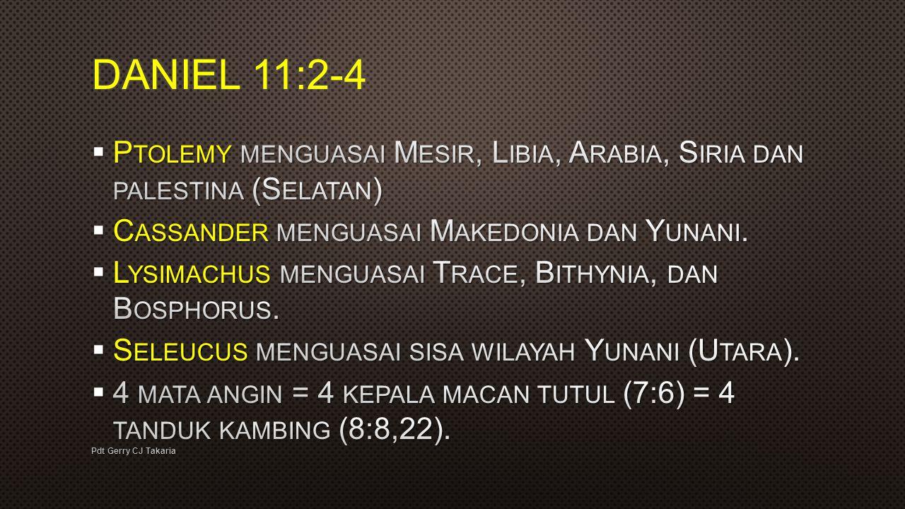 DANIEL 11:2-4 Ptolemy menguasai Mesir, Libia, Arabia, Siria dan palestina (Selatan) Cassander menguasai Makedonia dan Yunani.