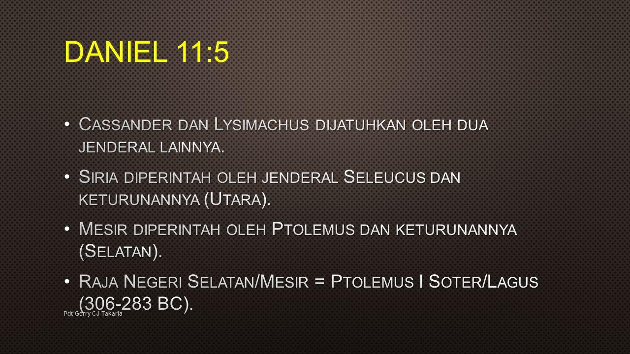 DANIEL 11:5 Cassander dan Lysimachus dijatuhkan oleh dua jenderal lainnya. Siria diperintah oleh jenderal Seleucus dan keturunannya (Utara).