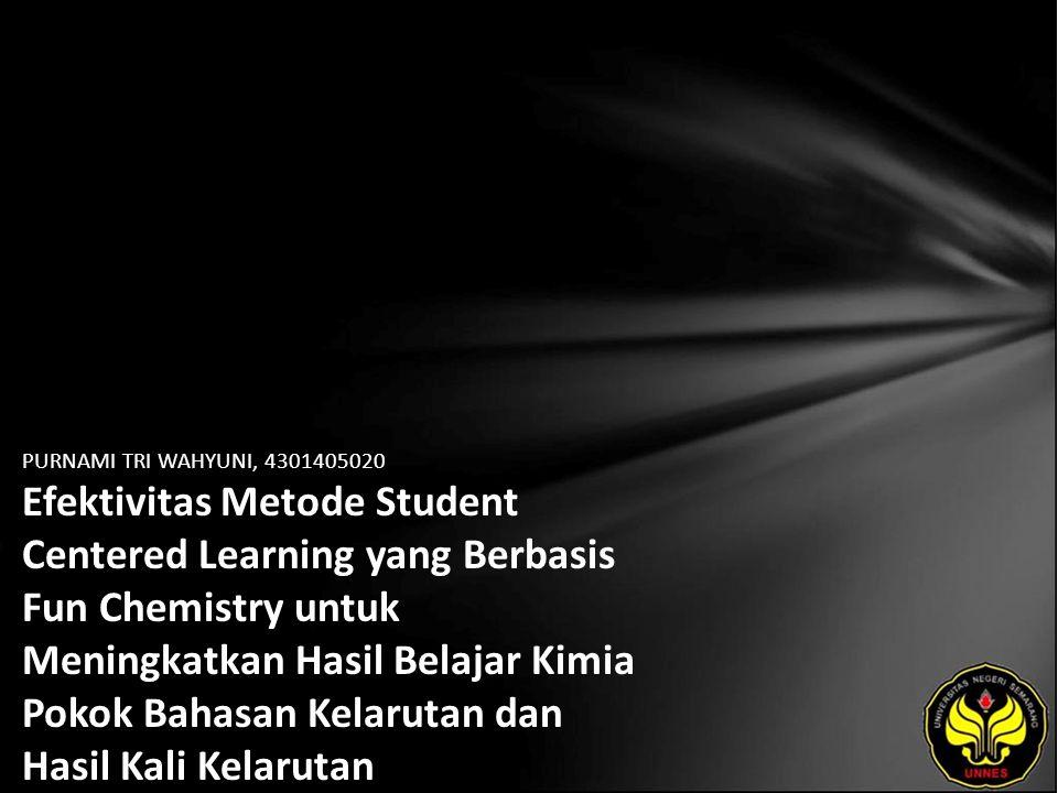 PURNAMI TRI WAHYUNI, 4301405020 Efektivitas Metode Student Centered Learning yang Berbasis Fun Chemistry untuk Meningkatkan Hasil Belajar Kimia Pokok Bahasan Kelarutan dan Hasil Kali Kelarutan