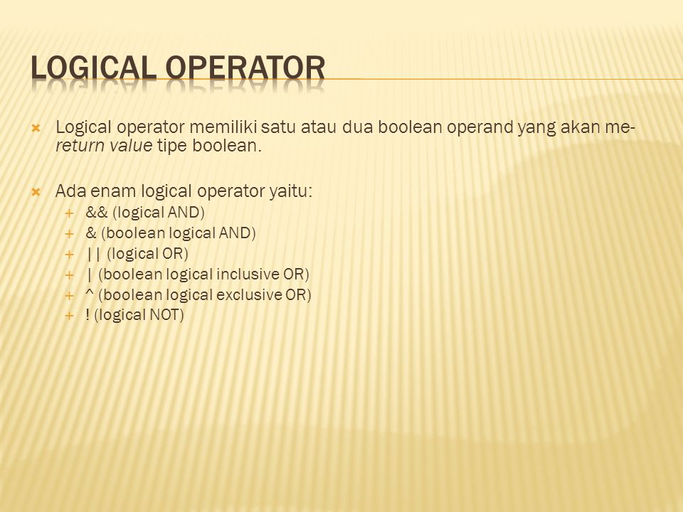 Logical Operator Logical operator memiliki satu atau dua boolean operand yang akan me-return value tipe boolean.