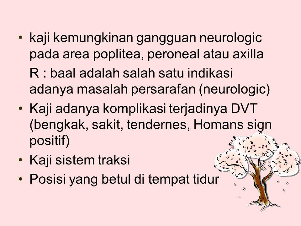 kaji kemungkinan gangguan neurologic pada area poplitea, peroneal atau axilla
