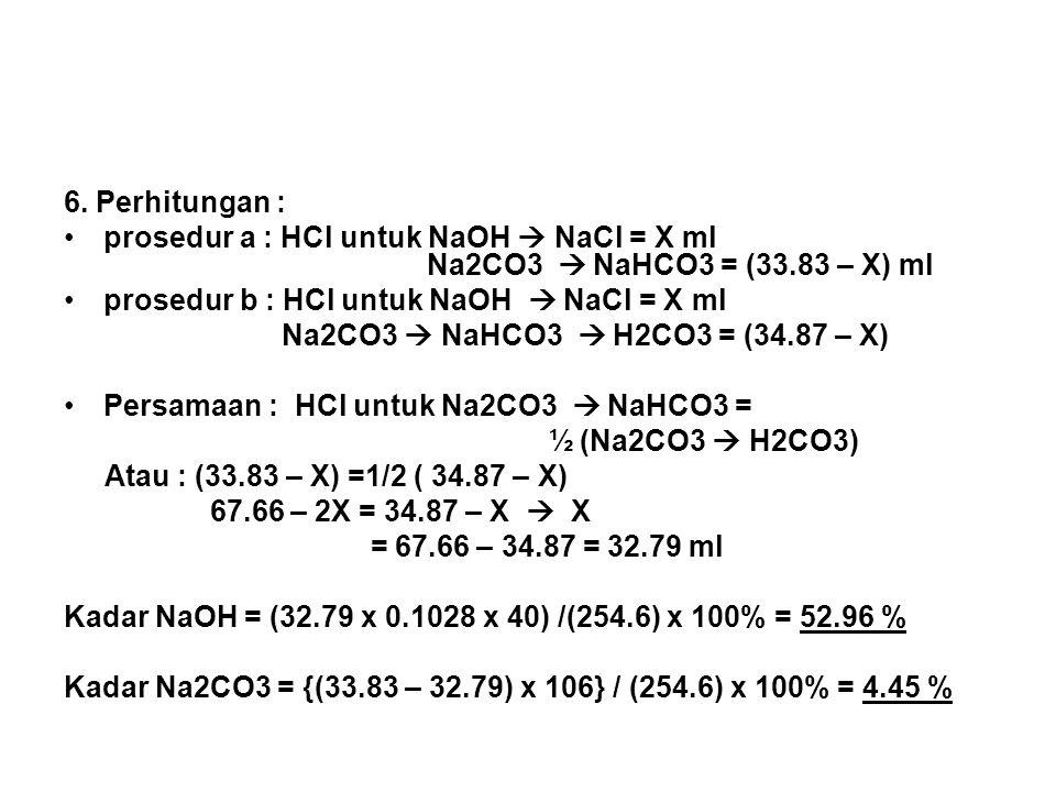 6. Perhitungan : prosedur a : HCl untuk NaOH  NaCl = X ml Na2CO3  NaHCO3 = (33.83 – X) ml.