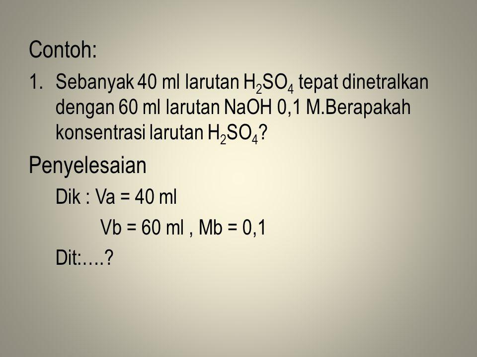 Contoh: Sebanyak 40 ml larutan H2SO4 tepat dinetralkan dengan 60 ml larutan NaOH 0,1 M.Berapakah konsentrasi larutan H2SO4