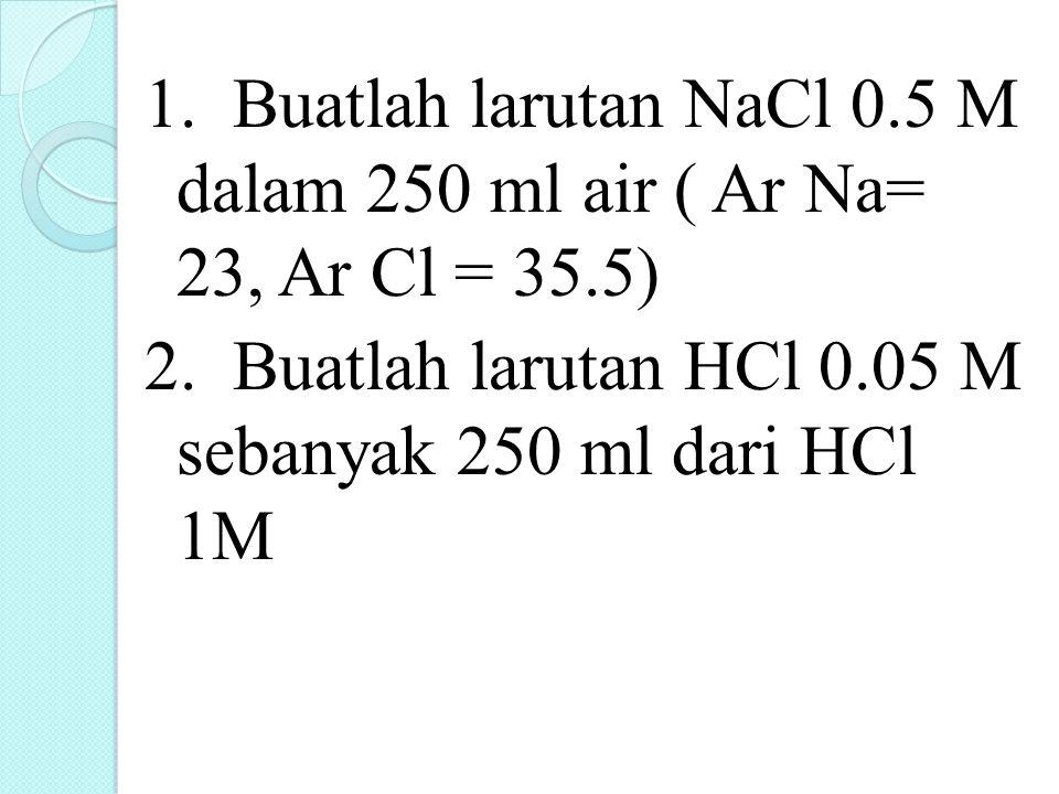 1. Buatlah larutan NaCl 0.5 M dalam 250 ml air ( Ar Na= 23, Ar Cl = 35.5) 2.