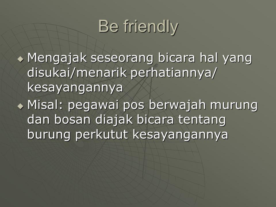 Be friendly Mengajak seseorang bicara hal yang disukai/menarik perhatiannya/ kesayangannya.