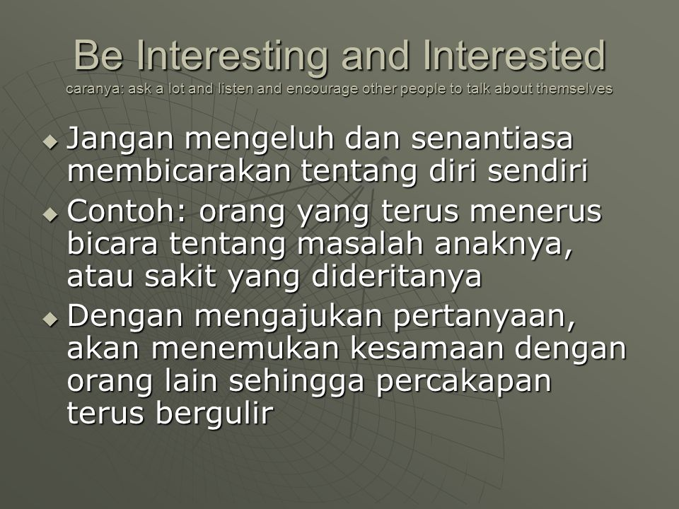 Be Interesting and Interested caranya: ask a lot and listen and encourage other people to talk about themselves