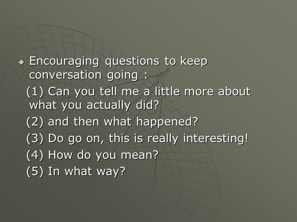 Encouraging questions to keep conversation going :