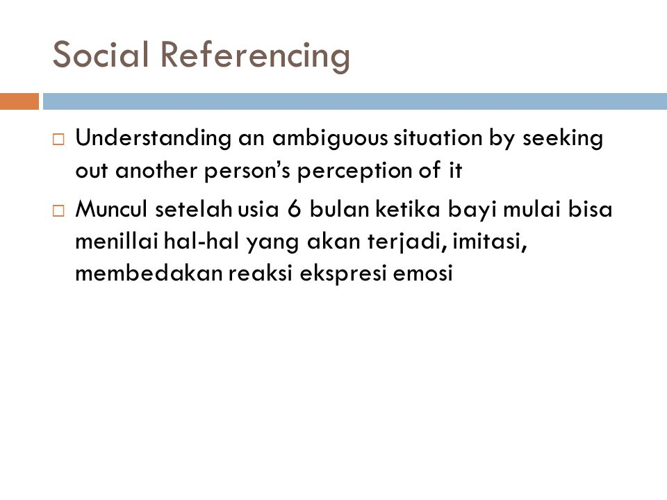 Social Referencing Understanding an ambiguous situation by seeking out another person's perception of it.
