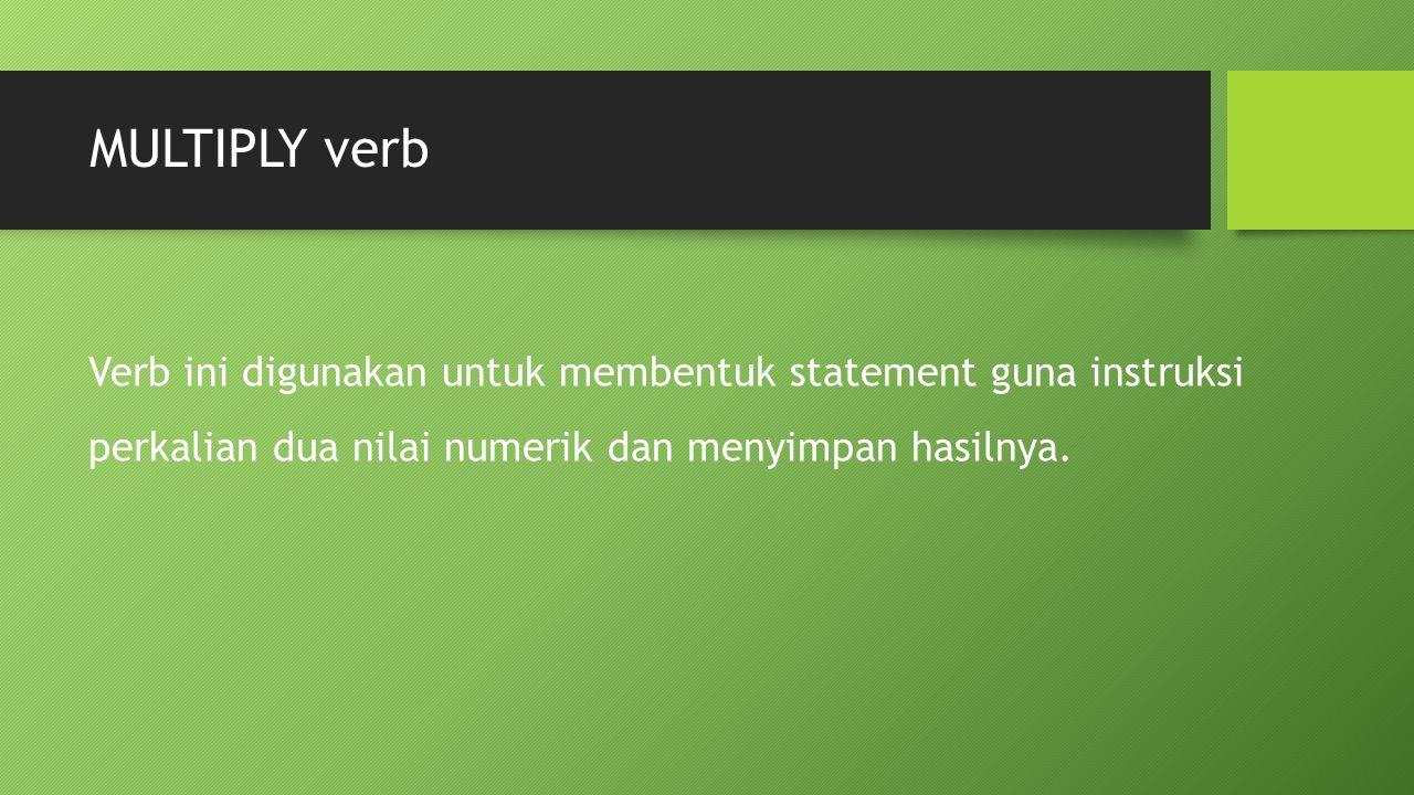MULTIPLY verb Verb ini digunakan untuk membentuk statement guna instruksi perkalian dua nilai numerik dan menyimpan hasilnya.