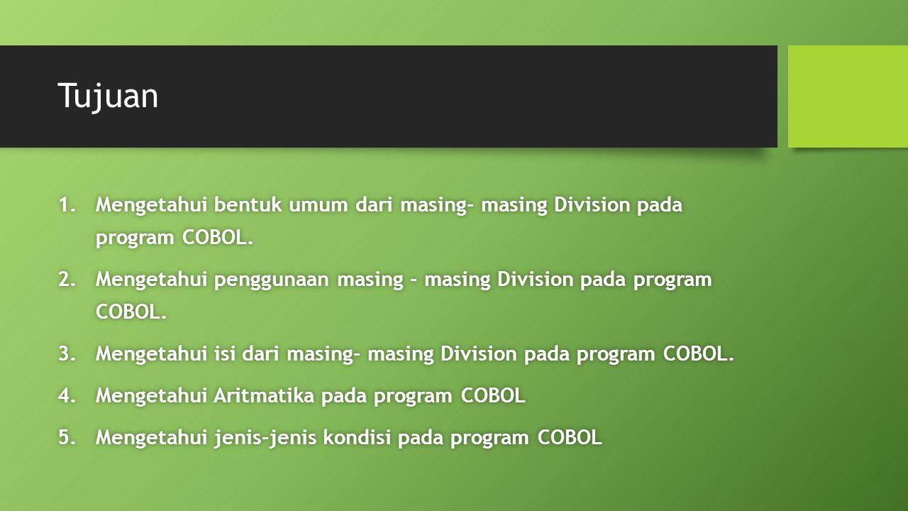 Tujuan Mengetahui bentuk umum dari masing- masing Division pada program COBOL. Mengetahui penggunaan masing - masing Division pada program COBOL.