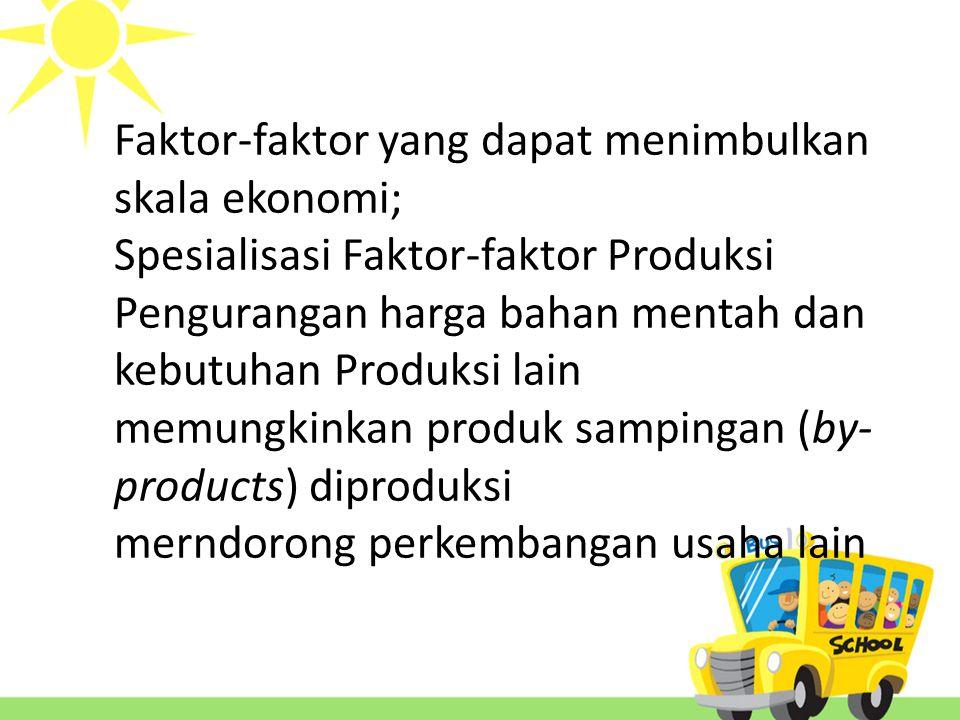 Faktor-faktor yang dapat menimbulkan skala ekonomi; Spesialisasi Faktor-faktor Produksi Pengurangan harga bahan mentah dan kebutuhan Produksi lain memungkinkan produk sampingan (by-products) diproduksi merndorong perkembangan usaha lain