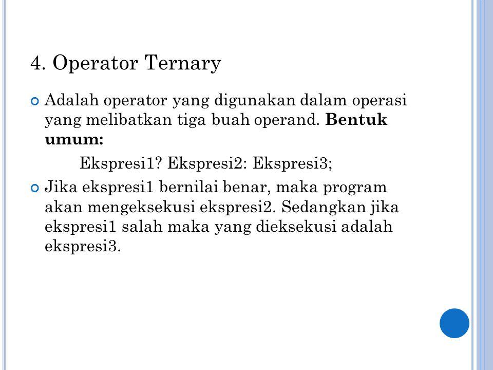 4. Operator Ternary Adalah operator yang digunakan dalam operasi yang melibatkan tiga buah operand. Bentuk umum: