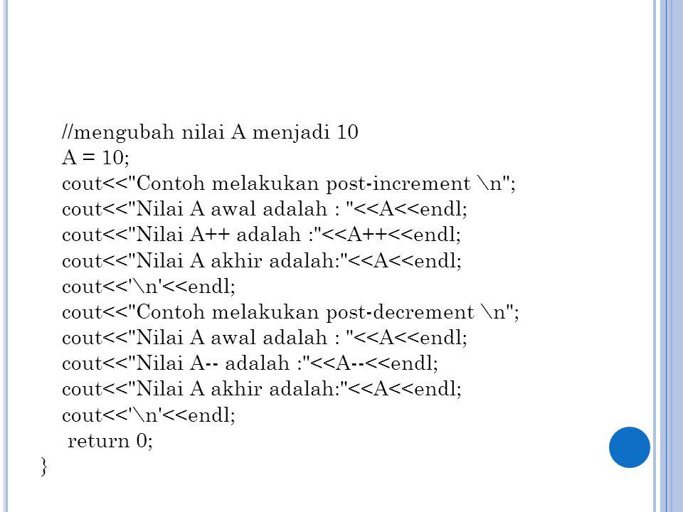 //mengubah nilai A menjadi 10 A = 10; cout<< Contoh melakukan post-increment \n ; cout<< Nilai A awal adalah : <<A<<endl; cout<< Nilai A++ adalah : <<A++<<endl; cout<< Nilai A akhir adalah: <<A<<endl; cout<< \n <<endl; cout<< Contoh melakukan post-decrement \n ; cout<< Nilai A-- adalah : <<A--<<endl; return 0; }