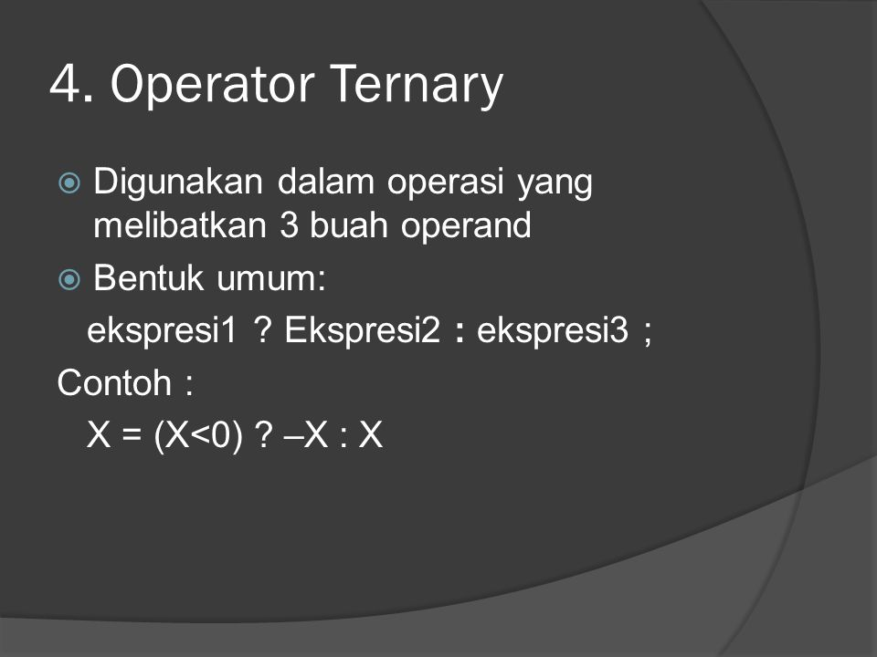 4. Operator Ternary Digunakan dalam operasi yang melibatkan 3 buah operand. Bentuk umum: ekspresi1 Ekspresi2 : ekspresi3 ;