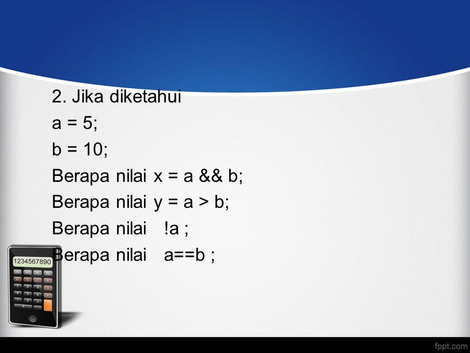 Berapa nilai y = a > b; Berapa nilai !a ; Berapa nilai a==b ;