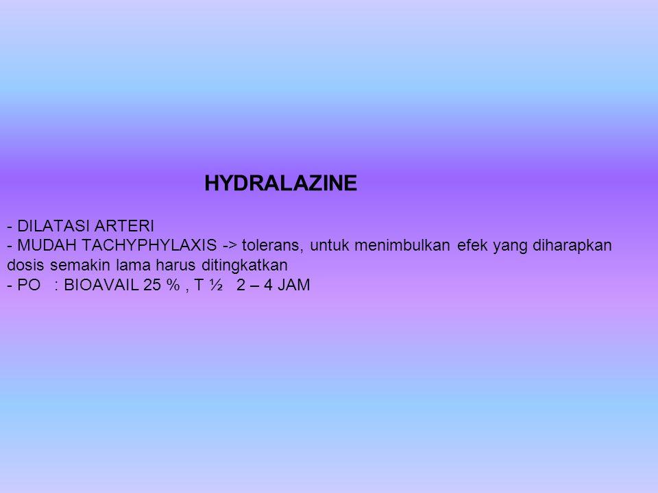 HYDRALAZINE - DILATASI ARTERI - MUDAH TACHYPHYLAXIS -> tolerans, untuk menimbulkan efek yang diharapkan dosis semakin lama harus ditingkatkan - PO : BIOAVAIL 25 % , T ½ 2 – 4 JAM