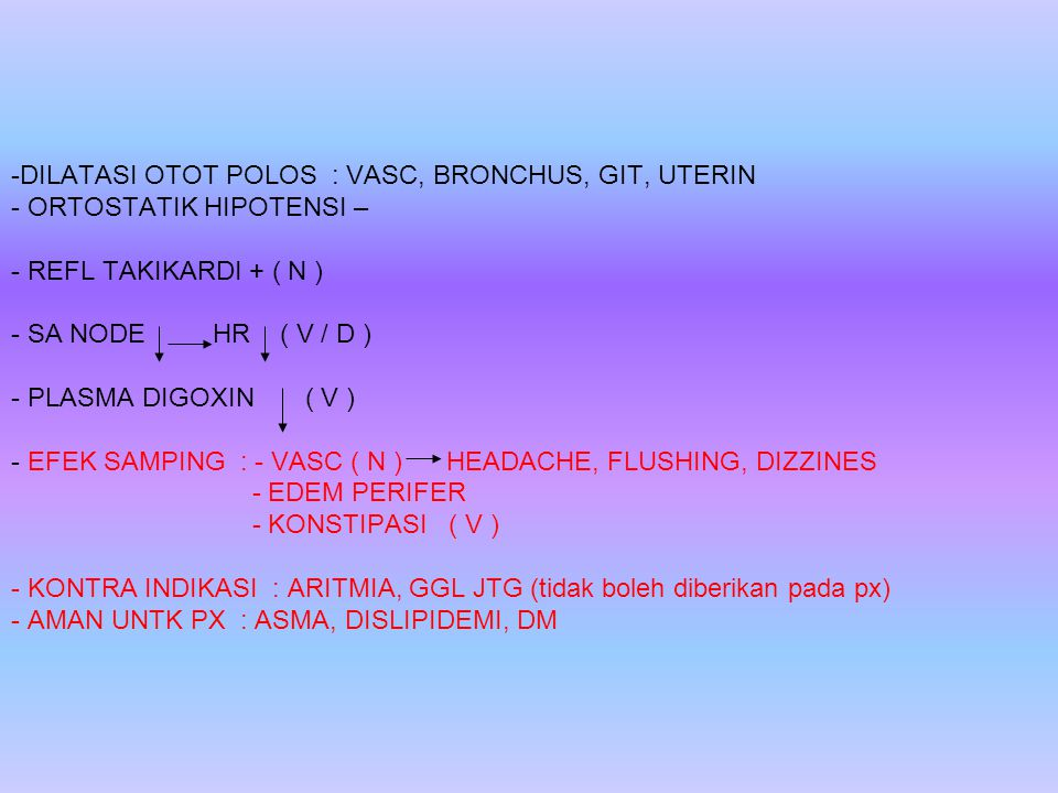 DILATASI OTOT POLOS : VASC, BRONCHUS, GIT, UTERIN - ORTOSTATIK HIPOTENSI – - REFL TAKIKARDI + ( N ) - SA NODE HR ( V / D ) - PLASMA DIGOXIN ( V ) - EFEK SAMPING : - VASC ( N ) HEADACHE, FLUSHING, DIZZINES - EDEM PERIFER - KONSTIPASI ( V ) - KONTRA INDIKASI : ARITMIA, GGL JTG (tidak boleh diberikan pada px) - AMAN UNTK PX : ASMA, DISLIPIDEMI, DM