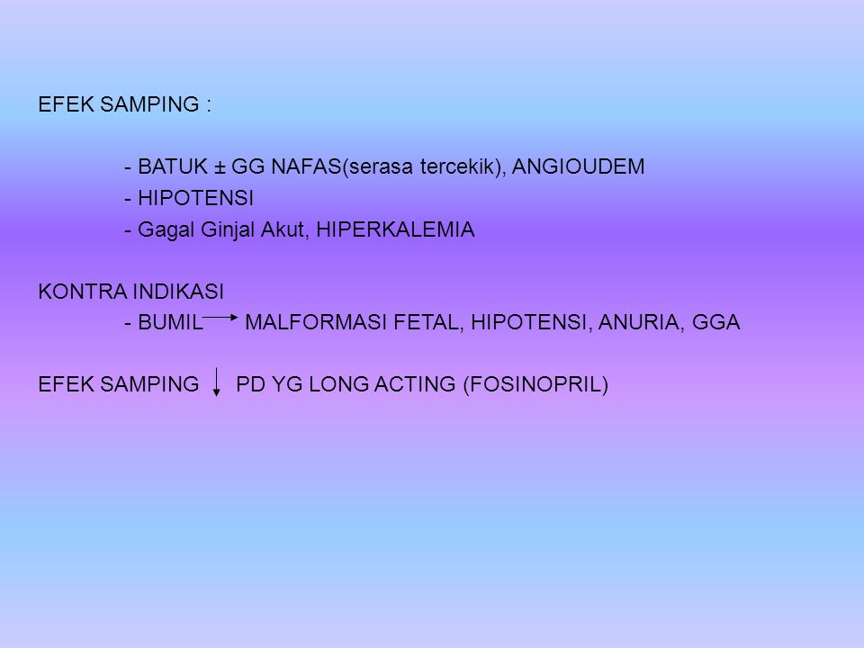 EFEK SAMPING : - BATUK ± GG NAFAS(serasa tercekik), ANGIOUDEM. - HIPOTENSI. - Gagal Ginjal Akut, HIPERKALEMIA.