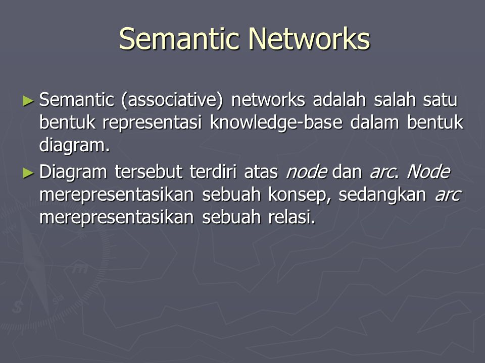 Semantic Networks Semantic (associative) networks adalah salah satu bentuk representasi knowledge-base dalam bentuk diagram.
