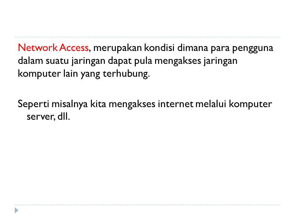 Network Access, merupakan kondisi dimana para pengguna dalam suatu jaringan dapat pula mengakses jaringan komputer lain yang terhubung.