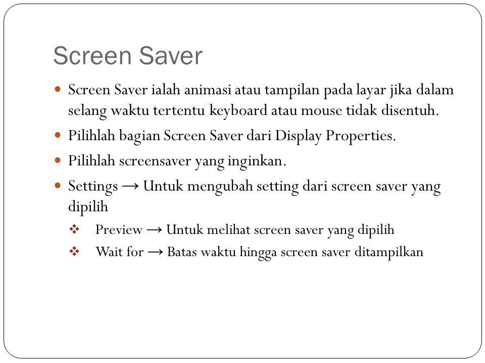 Screen Saver Screen Saver ialah animasi atau tampilan pada layar jika dalam selang waktu tertentu keyboard atau mouse tidak disentuh.