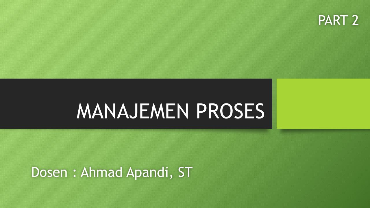 MANAJEMEN PROSES PART 2 Dosen : Ahmad Apandi, ST