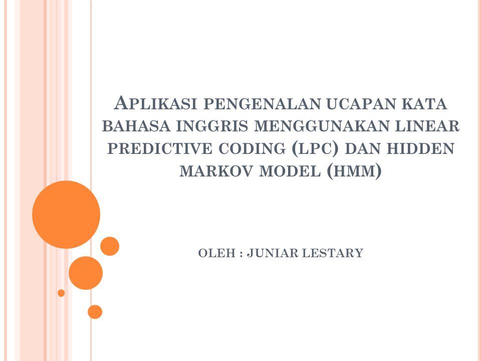 Aplikasi pengenalan ucapan kata bahasa inggris menggunakan linear predictive coding (lpc) dan hidden markov model (hmm) OLEH : JUNIAR LESTARY