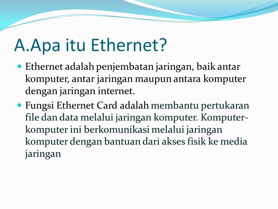 A.Apa itu Ethernet Ethernet adalah penjembatan jaringan, baik antar komputer, antar jaringan maupun antara komputer dengan jaringan internet.